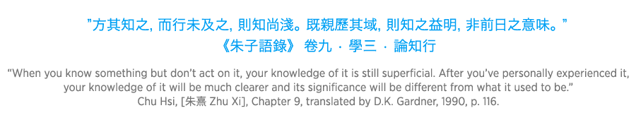 When you know something but don't act on it, your knowledge of it is still superficial. After you've personally experienced it, your knowledge of it will be much clearer and its significance will be different from what it used to be. Chu Hsi  Zhu Xi, Chapter 9, translated by D.K. Gardner, 1990, p. 116.